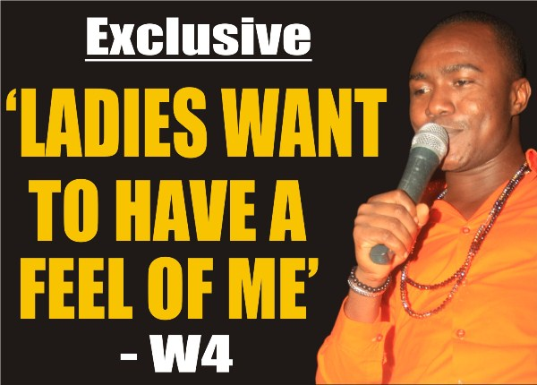 W4 Exclusive: 'Ladies Want To Have A Feel of Me'