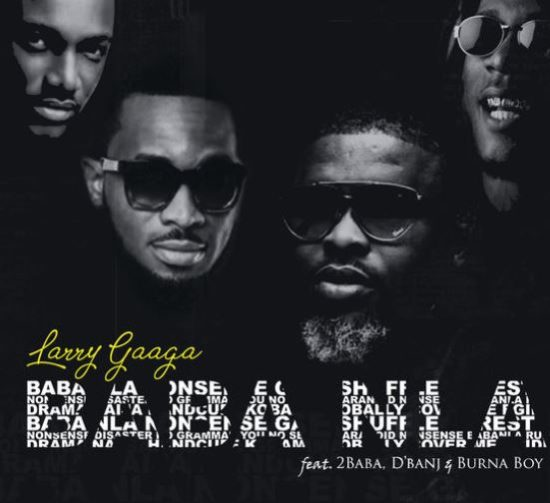 Larry Gaaga Drops Visuals Of 'Baba Nla' Featuring 2Baba, Burna Boy And D'Banj